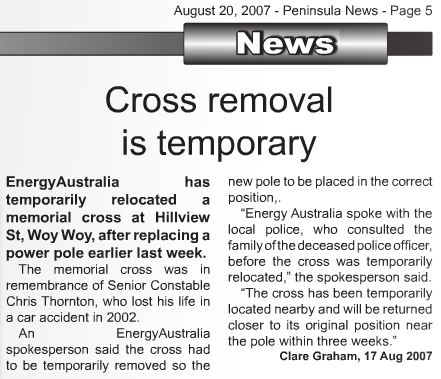 Cross removal is temporary. Energy Australia has temporarily relocated a memorial cross at Hillview St, Woy Woy, after replacing a power polie earlier last week. The memorial cross was in remembrance of Senior Constable Chris Thornton, who lost his life in a car accident in 2002. An Energy Australia spokesperson said the cross had to be temporarily removed so the new police to be place in the correct position. Energy Australia spoke with the local police, who consulted the family of the deceased police officer, before the cross was temporarily relocated, the spokesperson said. The cross has been temporarily located nearby and will be returned closer to its original position near the police within three weeks. Clare Graham, 17 August 2007.