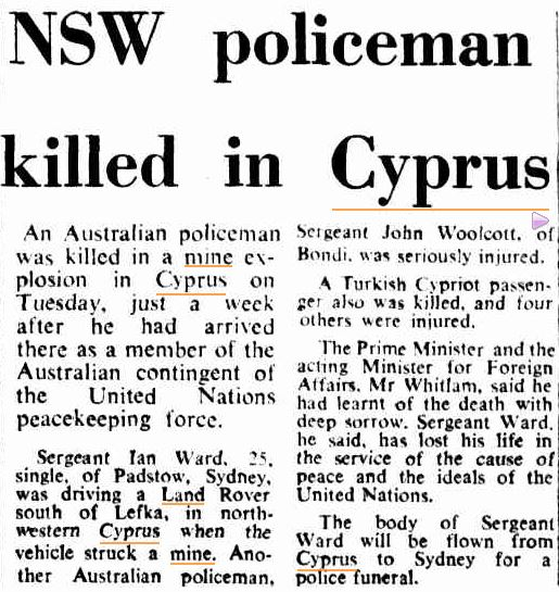 Canberra Times (ACT : 1926 - 1995), Thursday 14 November 1974, page 3 NSW policeman killed in Cyprus An Australian policeman was killed in a mine explosion in Cyprus on Tuesday, just a week after he had arrived there as a member of the Australian contingent of the United Nations peacekeeping force. Sergeant Ian Ward. 25, single, of Padstow, Sydney, was driving a Land Rover south of Lefka, in north western Cyprus when the vehicle struck a mine. Another Australian policeman, Sergeant John Woolcott, of Bondi. was seriously injured. A Turkish Cypriot passenger also was killed, and four others were injured. The Prime Minister and the acting Minister for Foreign Affairs. Mr Whitlam, said he had learnt of the death with deep sorrow. Sergeant Ward, he said, has lost his life in the service of the cause of peace and the ideals of the United Nations. The body of Sergeant Ward will be flown from Cyprus to Sydney for a police funeral.