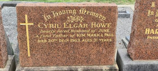 Cyril Elgar HOWE QPM, Cyril HOWE, Sgt HOWE, Constable 1/c HOWE: Inscription:<br /> In Loving Memory of Cyril Elgar HOWE<br /> Dearly loved Husband of June<br /> &amp; fond Father of Kim, Mark &amp; Paul<br /> Died 20th December 1963, aged 31 years.