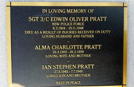 In loving memory of Sgt 3/c Edwin Oliver PRATT NSW Police Force 8.3.1904 - 19.11.1948 Died as a result of injuries received on duty. Loving husband and father. Alma Charlotte PRATT 26.4.1909 - 26.2.1959 Loving wife and mother. Ian Stephen PRATT 27.6.1946 - 7.7.1949. Loved son and brother. Rest In Peace