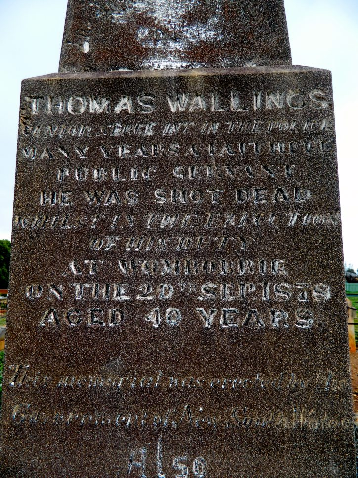 INSCRIPTION:<br /> THOMAS WALLINGS<br /> ? in the Police<br /> many years a faithful<br /> public servant<br /> He was shot dead<br /> whilst in the execution<br /> of his duty<br /> at Wombobbie<br /> on the 20th Sep. 1878<br /> aged 40 years<br /> This memorial was erected by the<br /> Government of New South Wales<br /> also<br /> Charles C. WALLINGS<br /> died 17th May 1903<br /> aged 30 years<br /> The Lord gave and the<br /> Lord hath taken away.<br />