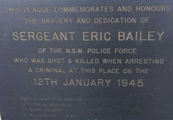 This plaque commemorates and honours the bravery and dedication of Sergeant Eric Bailey of the N.S.W. Police Force who was shot and killed when arresting a criminal at this place on the 12th January 1945.   Placed on behlaf of the community by the Blayney Shire Council by Barry Colburt, Shire President, 11 December 1989.