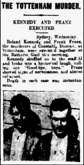 """THE TOTTENHAM MURDER. KENNEDY AND FRANZ EXECUTED. Sydney, Wednesday. Roland Kennedy and Frank Franz, the murd3erers of Constable Duncan, at Tottenham, were executed together at Bathurst Gaol this morning. Kennedy shuffled on to the scaffold and broke into a hysterical laugh, calling out """" Good-bye, boys. """". Franz showed signs of nervousness, and almost collapsed. Death in each case was instantaneious."""