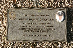 In loving memory of Glenn Edward McEnallay. 10 March 1976 - 3 April 2002. Died in the execution of his duty. Much loved son, brother & fiance of Judy, Bob, Troy & Amanda. Forever in our hearts.