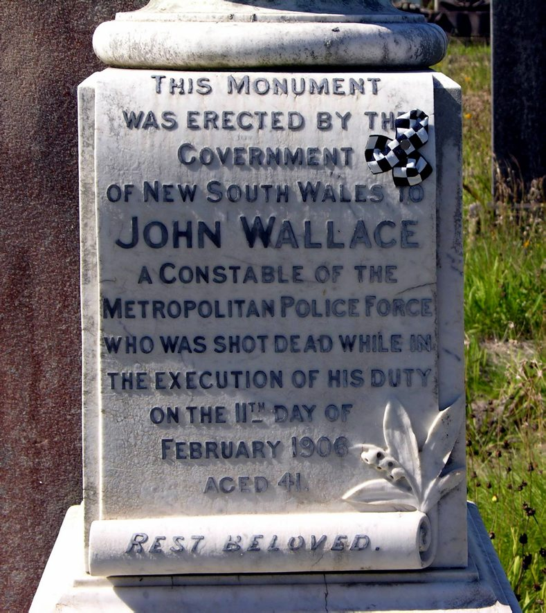 JThis momument was erected by the Government of New South Wales to John Wallace a Constable of the Metropolitan Police force who was shot dead while in the execution of his duty on the 11th day of February 1906 aged 41 Rest beloved.