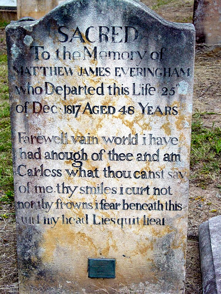 Sacred to the memory of Matthew James Everingham who departed this life 25th of Dec. 1817 aged 48 years.<br /> Farewell vain world I have had anough of thee and am carless what thou canst say of me. they smiles i curt not non thy frowns i fear beneath this and my head Liesquit heal.