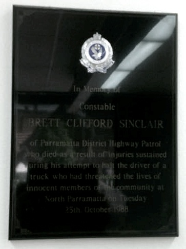 "BRETT CLIFFORD SINCLAIR NSWPF MURDERED ON 25 OCTOBER 1988 BY SEMI TRAILER DRIVER. https://www.australianpolice.com.au/brett-clifford-sinclair/ PARRAMATTA POLICE STN In Memory of Constable Brett Clifford Sinclair of Parramatta District Highway Patrol who died as a result of injuries sustatined during his attempt to halt the driver of a truck who had threatened the lives of innocent members of the community at North Parramatta, Tuesday 25th October 1988. Constable Brett Clifford Sinclair V.A. Murdered On Duty 25 October 1988. "" Our Mate """