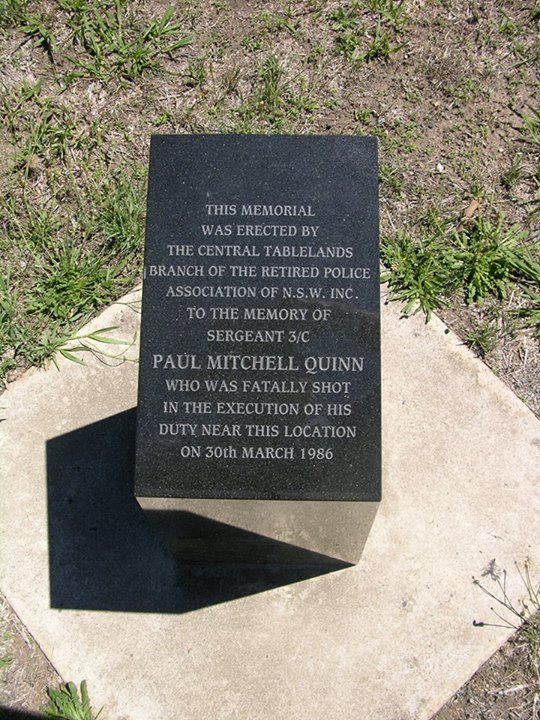 This memorial was erected by the Central Tablelands branch of the Retired Police Association of NSW Inc. to the memory of Sergeant 3/c Paul Mitchell Quinn who was fatally shot in the execution of his duty near this location on 30th March 1986.