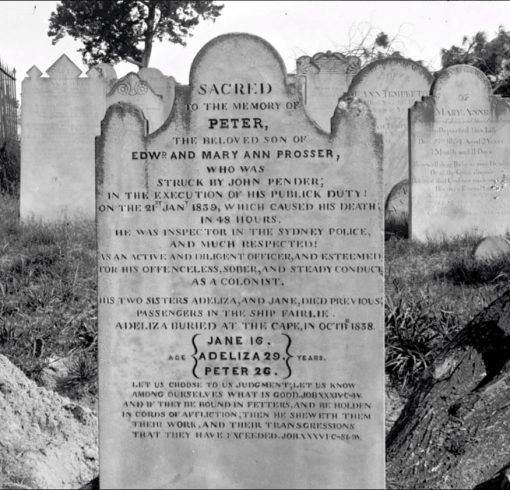 SACRED TO THE MEMORY PETER, THE BELOVED SON OF EDWd AND MARY ANN PROSSER, WHO WAS STRUCK BY JOHN PENDER; IN THE EXECUTION OF HIS PUBLICK DUTY! ON THE 21st 1839, WHICH CAUSED HIS DEATH IN 48 HOURS HE WAS INSPECTOR IN THE SYDNEY POLICE, AND MUCH RESPECTED! AS AN ACTIVE AND DILIGENT OFFICER, AND ESTEEMED FOR HIS OFFENCELESS, SOBER, AND STEADY CONDUCT AS A COLONIST. HIS TWO SISTERS ADELIZA, AND JANE, DIED PREVIOUS; PASSENGERS IN THE SHIP FAIRLIE ADELIZA BURIED AT THE CAPE OCTB 1838 JANE 16 ADELIZA 29 PETER 26. LET US CHOOSE TO US JUDGMENT; LET US KNOW AMONG OURSELVES WHAT IS GOOD. JOB XXXIVC-4V. AND IF THEY BE ROUND IN FETTERS, AND BE HOLDEN IN CORDS OF AFFLICTION,; THEN HE SHEWETH THEM THEIR WORK, AND THEIR TRANSGRESSIONS THAT THEY HAVE EXCEEDED. JOB XXXVIC-86-9V