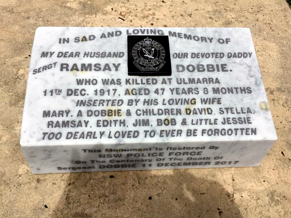 Inscription: In sad and loving memory of my dear husband our devoted daddy Sergt Ramsay Dobbie. Who was killed at Ulmarra 11th Dec. 1917, aged 47 years 8 months. Inserted by his loving wife Mary A. Dobbie & children David, Stella, Ramsay, Edith, Jim, Bob & little Jessie. Too dearly loved to ever be forgotten. This monument is restored by NSW Police Force on the Centerary of the death of Sergeant Dobbie 11 December 2017