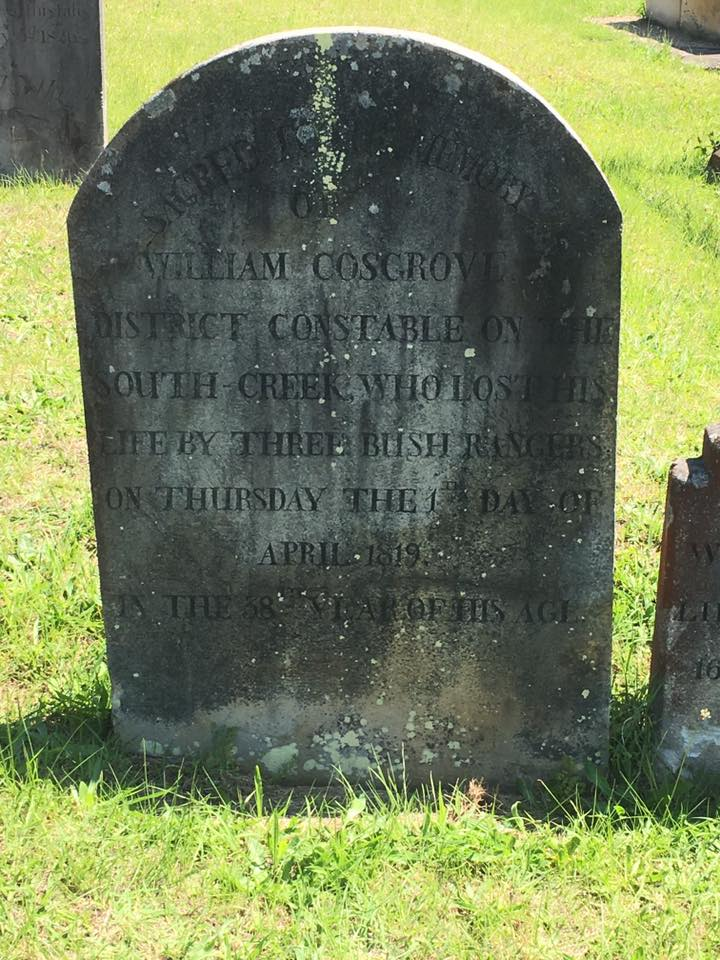 Sacred to the memory of William Cosgrove District Constable on the South Creek, who lost his life by three bush rangers on Thursday the 1st day of April 1819. In the 38th year of his age.