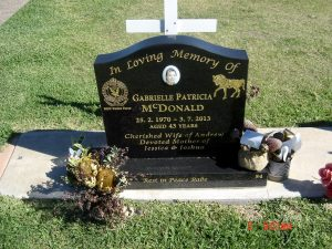 Gabrielle Patricia McDonald NEE Eggleston. Inscription: In Loving Memory of Gabrielle Patricia McDONALD 25.2.1970 - 3.7.2013 Aged 43 years Cherished Wife of Andrew Devoted Mother of Jessica & Joshua Rest in Peace Babe