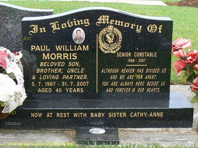 In loving memory of Paul william MORRIS, beloved son, brother, uncle & loving partner. 5.7.1967 to 31.7.2007 Aged 40 years. Senior Constable 1988 - 2007. Although heaven has divided us and we are far apart, you are always here beside us and forever in hour hearts. Now at rest with baby sister Cathy-Anne.