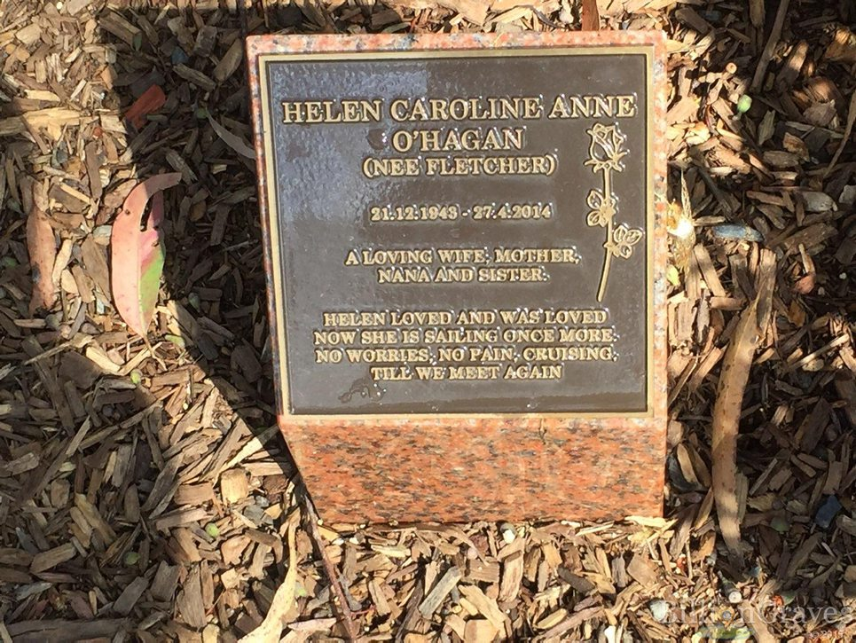 HELEN CAROLINE ANNE O'HAGAN (NEE FLETCHER) 21. 12. 1943 - 27. 4. 2014 A LOVING WIFE , MOTHER , NANA AND SISTER HELEN LOVED AND WAS LOVED NOW SHE IS SAILING ONCE MORE, NO WORRIES , NO PAIN, CRUISING, TILL WE MEET AGAIN