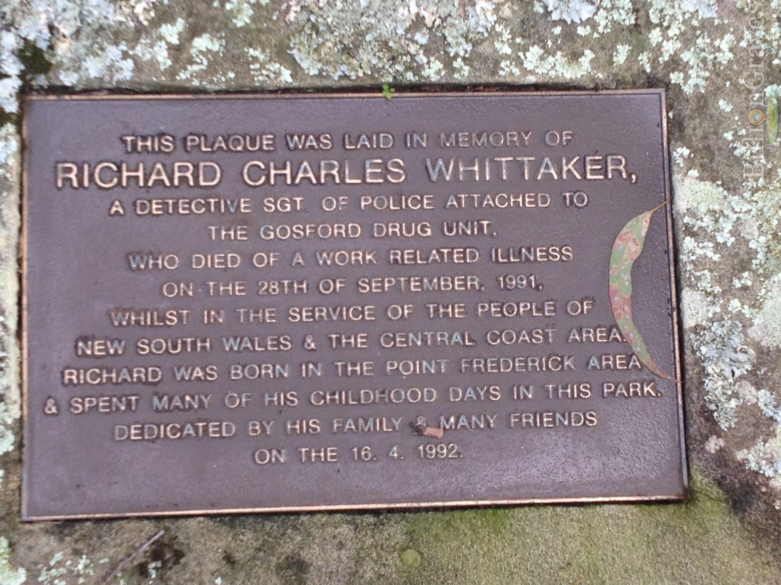 Grave plate: This plaque was laid in memory of RICHARD CHARLES WHITTAKER, a Detective Sgt of Police attached to the Gosford Drug Unit, who died of a work related illness on the 28th of September, 1991, whilst in the service of the people of New South Wales & the Central Coast area. Richard was born in the Point Frederick area and spent many of his childhood days in this park. Dedicated by his family & many friends on the 16. 4. 1992.