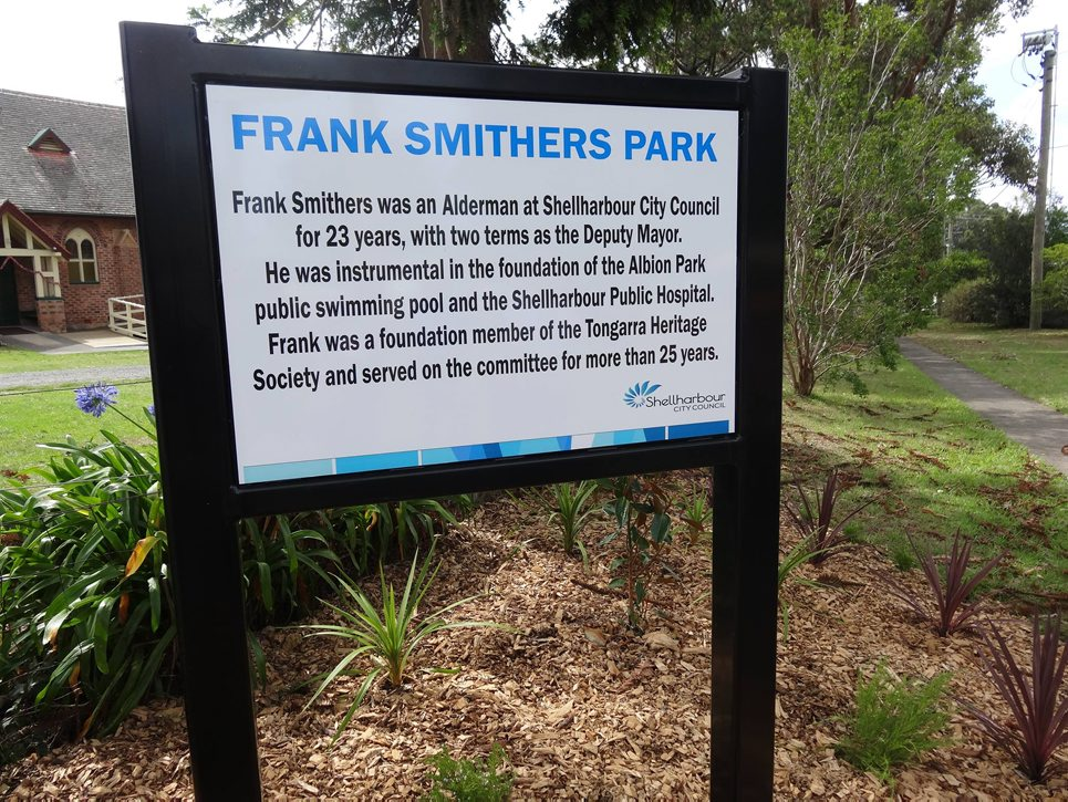 FRANK SMITHERS PARK Frank Smithers was an Alderman at Shellharbour City Council for 23 years, with two terms as the Deputy Mayor. He was instrumental in the foundation of the Albion Park public swimming pool and the Shellharbour Public Hospital. Frank was a foundation member of the Tongarra Heritage Society and served on the committee for more than 25 years.