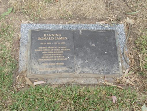 Inscription:BANNING, Ronald James10.12.1951 - 28.10.1999Adored husband of MaryLoved father of Mark, Michael and their families.Loving GrandadLoved son of Lilianand brother of Beverley.Very Sadly missedMay God give you peace.