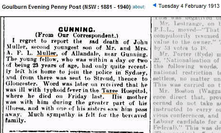 Goulburn Evening Penny Post Tuesday 4 February 1913<br /> GUNNING<br /> ( From Our Correspondent. )<br /> I regret to report the sad death of John Muller, second youngest son of mr. and Mrs. A. F. L. Muller, of Allandale, near Gunning.<br /> The young fellow, who was within a day or two of being 23 years of age, had only quite recently left his home to join the police in Sydney, and from there was sent to Stroud, thence to Gloucester. Word was later on received that he was ill with typhoid fever in the Taree Hospital, where he died on Friday last. His mother was with him during the greater part of his illness, and with one of his sisters saw him pass away. Much sympathy is felt for the bereaved family.
