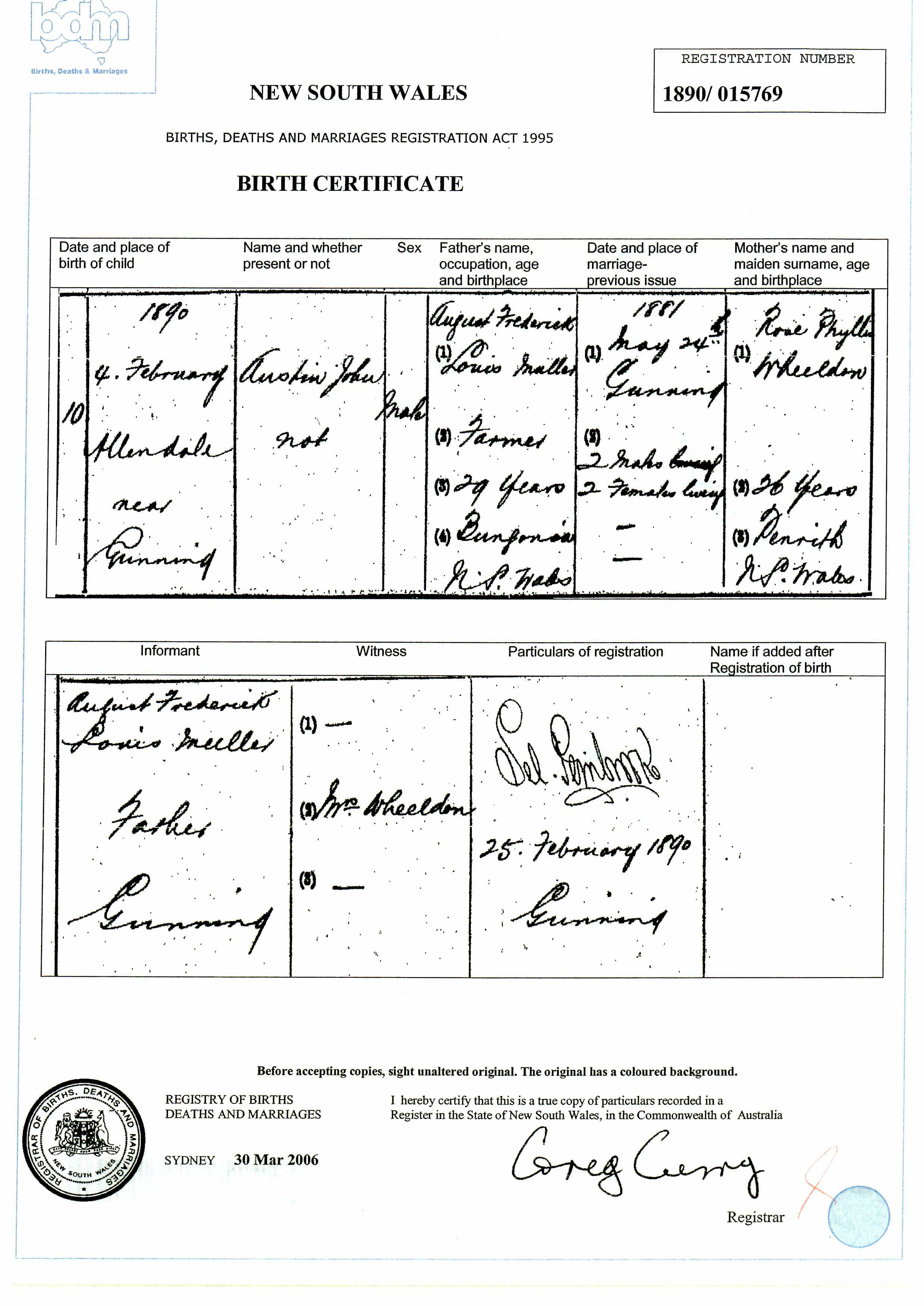 Birth Certificate:<br /> 1890<br /> 4 February<br /> Allendale near Gunning<br /> Austin John<br /> Male<br /> Father: Augustine Frederick<br /> Louis Muller<br /> Farmer<br /> 29 years<br /> Bungonia, NSW<br /> Married:<br /> 1881<br /> May 24<br /> Gunning<br /> 2 males ?<br /> 2 females ?<br /> Mother:<br /> Rose Phyllis<br /> WHEELDON<br /> 26 years<br /> Penrith, NSW<br /> Informant:<br /> August Frederick &amp; Lo? Muller<br /> Parkes?<br /> Gunning<br /> Registered<br /> 25 February 1890<br /> Gunning