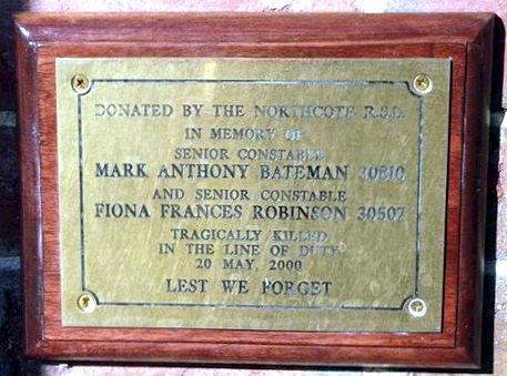 James St, Northcote - Northcote Police Stn. Front Inscription Donated by the Northcote R.S.L. in memory of Senior Constable Mark Anthony Bateman 30810 and Senior Constable Fiona Frances Robinson 30507 tragically killed in the line of duty 20 May, 2000 Lest We Forget