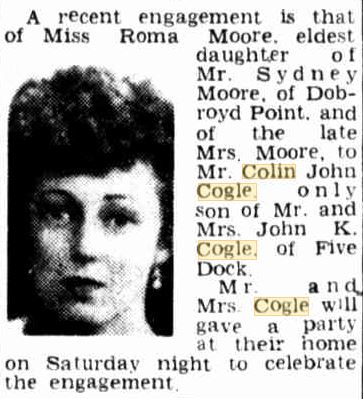 The Sun ( Sydney ) Thursday 13 March 1947 p14 A recent engagement is that of Miss Roma Moore, eldest daughter of Mr. Sydney Moore, of Dobroyd Point, and of the late Mrs. Moore, to Mr. Colin John Cogle, only son of Mr. and Mrs. John K. Cogle, of Five Dock. Mr. and Mrs. Cogle will give a party at their home on Saturday night to celebrate the engagtement.