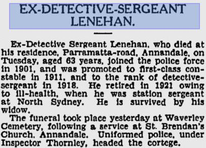 https://www.australianpolice.com.au/victor-lenehan/ Victor LENEHAN ( late of Annandale ) New South Wales Police Force Regd. # ? Rank: Joined 1901 Constable 1st Class - 1911 Detective Sergeant - 1918 Sergeant Stations: ?, North Sydney Service: From ? ? 1901 to ? ? 1921 = 20 years Service Awards: ? Born: ? Died on: Tuesday 17 November 1936 Cause: Ill health Age: 63 Funeral date: Wednesday 18 November 1936 @ 2pm Funeral location: St Brendan's Church, 34 Collins St, Annandale Buried at: Waverley Cemetery, Memorial at: ? [alert_yellow]VICTOR is NOT mentioned on the Police Wall of Remembrance[/alert_yellow] *NEED MORE INFO They Sydney Morning Herald 19 November 1936 p 9 https://news.google.com/newspapers?nid=1301&dat=19361119&id=jNBaAAAAIBAJ&sjid=C5IDAAAAIBAJ&pg=5300,3084587&hl=en