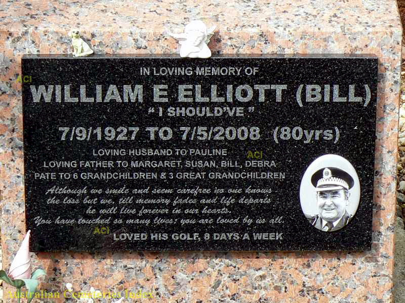 "In loving memory of William E Elliott ( Bill ) "" I shoud've "" 7/9/1927 to 7/5/2008 ( 80 yrs ) Loving husband to Pauline Loving Father to Margaret, Susan, Bill, Debra Pate to 6 Grandchildren & 3 Great Grandchildren  Although we smile and seem carefree no one knows the loss but we, till memory fades and life departs he will live forever in our hearts. You have touched so many lives ; you are loved by us all  Loved his golf, 8 days a week."