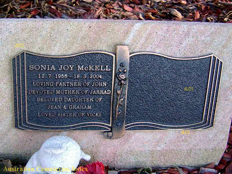 Sonia Joy McKell 12.7.1956 - 18.3.2004 Loving partner of John Devoted mother of Jarrad Beloved daughter of Jean & Graham Loved sister of Vicki