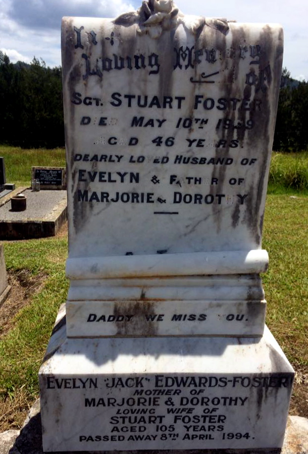 "Inscription:<br /> In Loving Memory of Sgt. Stuart Foster<br /> Died May 10th 1939<br /> Aged 46 years<br /> Dearly loved husband of<br /> Evelyn & father of<br /> Marjorie & Dorothy<br /> Daddy we miss you.<br /> Evelyn ""Jack"" Edwards-Foster<br /> Mother of<br /> Marjorie & Dorothy<br /> Loving wife of<br /> Stuart Foster<br /> Aged 105 years<br /> Passed away 8th April 1994."