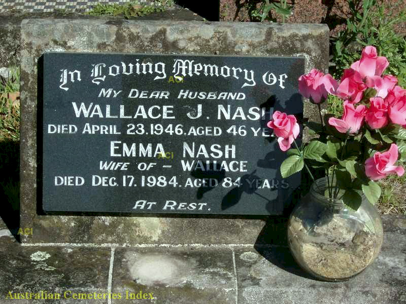 In loving memory of my dear husband Wallace J. NASH died April 23, 1946 aged 46 years. Emma Nash wife of Wallace Died December 17, 1984. Aged 84 years. At rest.