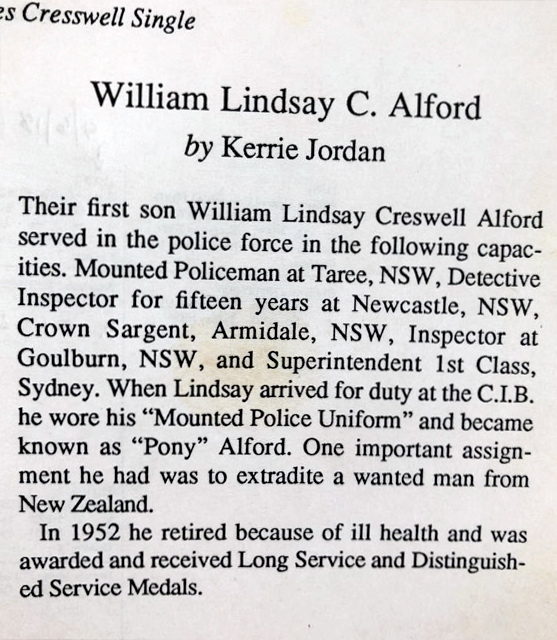 """Their first son William Lindsay Creswell alford served in the police force in the following capacities. Mounted Policeman at Taree, NSW, Detective Inspector for fifteen years at Newcastle, NSW, Crwon Sargent (sic), Armidale, NSW, Inspector at Goulburn, NSW, and Superintendent 1st Class, Sydney. When Lindsay arrived for duty at the C.I.B. he wore his """"Mounted Police Uniform"""" and became known as """"Pony"""" Alford. One important assignment he had was to extradite a wanted man from New Zealand.In 1952 he retired because of ill health and was awarded and received Long Service and Distinguished Service Medals."""