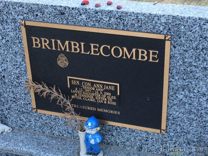 "BRIMBLECOMBE<br /> SEN.CON. ANN JANE<br /> ""SENIOR ANN""<br /> 8.12.1957 - 16.8.2006<br /> Loved daughter of Alex and Jennifer. Sister to Peter, Claire, Ian & Ross<br /> Treasured Memories"
