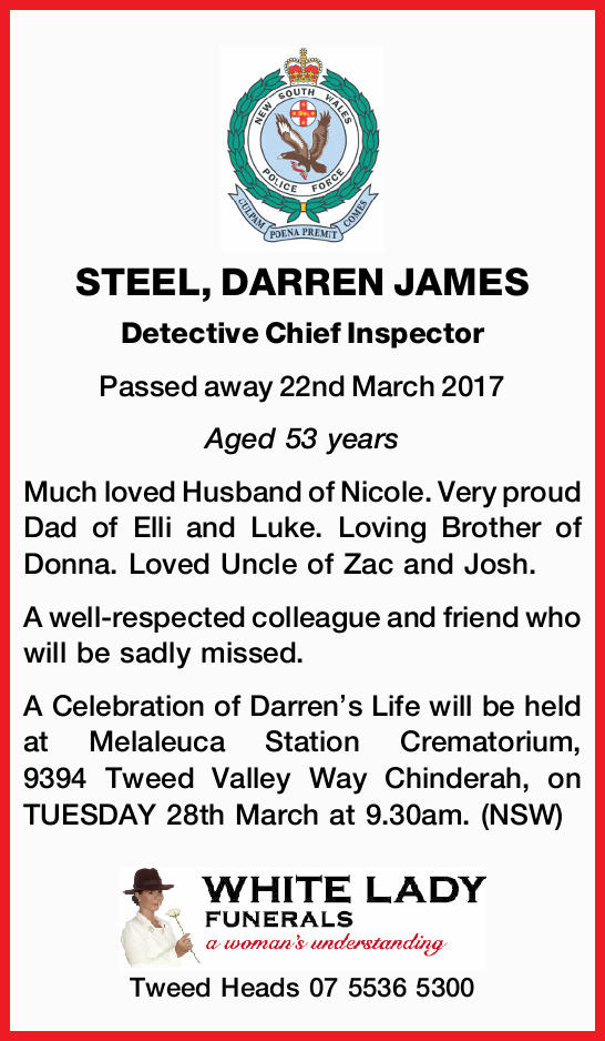 Much loved Husband of Nicole. Very proud Dad of Elli and Luke. Loving Brother of Donna. Loved Uncle of Zac and Josh.<br /> A well-respected colleague and friend who will be sadly missed.<br /> A Celebration of Darren's Life will be held at Melaleuca Station Crematorium, 9394 Tweed Valley Way Chinderah, on TUESDAY 28th March at 9.30am. (NSW)<br /> White Lady<br /> Tweed Heads 0755365300<br />