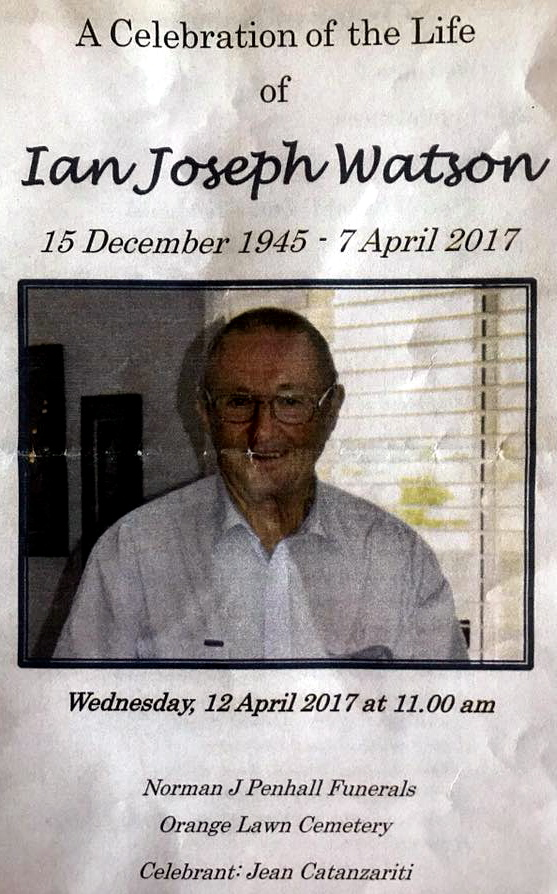 A celebration of the life of Ian Joseph Watson 15 December 1945 - 7 April 2017 Wednesday 12 April 2017 at 11am. Norman J Penhall Funerals, Orange Lawn Cemetery. Celebrant: jean Catanzariti