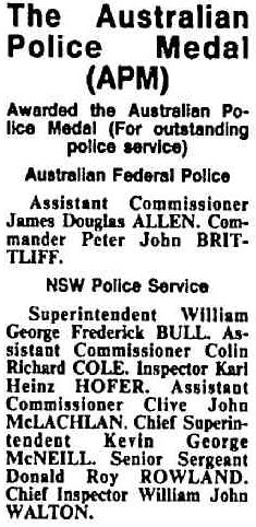 The Australian Police Medal ( APM )<br />  Awarded the Australian Police Medal ( For outstanding police service )<br />  Australian Federal Police<br />  Assistant Commissioner James Douglas ALLEN, Commander Peter John BRITTLIFF.<br />  NSW Police Service<br />  Superintendent William George Frederick BULL, Assistant Commissioner Colin Richard COLE, Inspector Karl Heinz HOFER, Assistant Commissioner Clive John McLACHLAN, Chief Superintendent Kevin George McNEILL, Senior Sergeant Donald Roy ROWLAND, Chief Inspector William John WALTON.