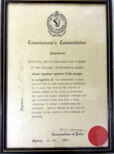 Commissioner's Commendation<br /> Awarded to Detective Senior Constable John O'HAGAN of the Criminal Investigation Branch whose signature appears in the margin, in recognition of his outstanding courage and devotion to Duty displayed at Hurstville on 27 April 1969 when in the company of another member of the Force he confronted two Armed and Higly dangerous offenders who had previously fired upon Police after attempting to kidnap a citizen from his residence. Despite threats to his life, he assisted in the arrest of the offenders at gunpoint.<br /> Commissioner of Police Fred Hanson 20 May 1975