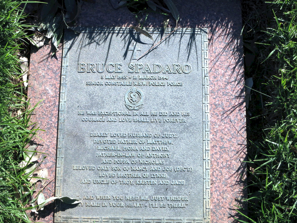 "Inscription:<br /> BRUCE SPADARO<br /> 5 May 1955 - 18 March 1994<br /> Senior Constable N.S.W. Police Force<br /> He was exceptional in all he did and his courage and love shall live forever<br /> Dearly loved husband of Judy,<br /> devoted father or Matthew,<br /> Michael, Fiona and David.<br /> Father-in-law of Anthony<br /> and poppa of Nicholas.<br /> Beloved only son of Nancy and Joe ( dec'd ).<br /> Loved brother of Lynne<br /> and uncle of Troy Kristen and Jade<br /> ""... and when you need me, just whisper my name in your heart - I'll be there"""