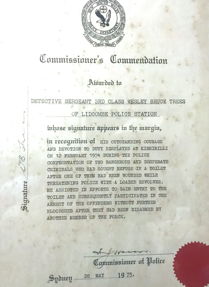 Commissioner's Commendation Awarded to Detective Sergeant 3rd Class Wesley Bruce Trees of Lidcombe Police Station whose signature appears in the margin, in recognition of his outstanding courage and devotion to duty displayed at Kirribilli on 12 February 1974 during the police confrontation of two dangerous and desperate criminals who had sought refuge in a toilet after one of them had been wounded while threatening police with a loaded revolver. he assisted in efforts to gain entry to the toilet and subsequently participated in the arrest of the offenders without further bloodshed after they had been disarmed by another member of the force. F. Hanson, Commissioner of Police. Sydney 28 May 1975