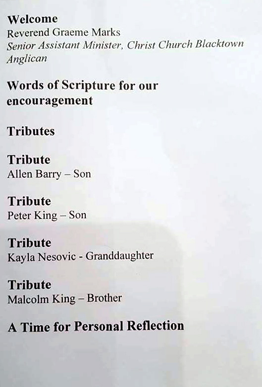 Welcome. Reverend Graeme Marks, Senior Assistant Minister, Christ Church Blacktown. Anglican. Words of Scripture for our encouragement. Tributes. Tribute - Allen Barry - son. Tribute - Peter King - son. Tribute Kayla Nesovic - granddaughter. Tribute - Malcolm King - Brother A time for personal reflection.