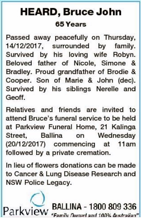 HEARD, Bruce John 65 years Passed away peacefully on Thursday, 14/12/2017, surrouned by family. Survived by his loving wife Robyn. Beloved father of Nicole, Simone and Bradley. Proud gradnfather of Brodie and Cooper. Son of Marie & John ( dec). Survived by his siblings Nerelle and Geoff. Relatives and friends are invited to attend Bruce's funeral service to be held at Parkview Funeral Honme, 21 Kalinga St, Ballina on Wednesday 20/12/2017 commencing at 11am followed by a private cremation.In lieu of flowers, donations can be made to Cancer & Lung Disesa Research and NSW Police Legacy. Parkview, Ballina 1800 809336