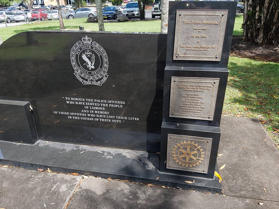 "New South Wales Police Service<br /> ""to honour the Police Officers who have served the people of Lismore and in Memory of those Officers who have lost their lives in the course of their duty""<br /> This Police Memorial was unveiled on 23 July 2003 by the Hon. John Watkins MP NSW Minister for Police.<br /> Part of the Lismore, NSW, Police Memorial<br /> The Rotary Club of Summerland Sunrise Inc. wish to thank the following Sponsors:-<br /> Aspect North<br /> Dept of Veteran Affairs<br /> Lyon Architects<br /> Lismore City Bowling Club<br /> Lismore City Council<br /> Lismore &amp; Dist Workers Club<br /> McIntosh Barr &amp; Gordon<br /> NSW Police Minister<br /> Southern Cross University<br /> Rotary International"