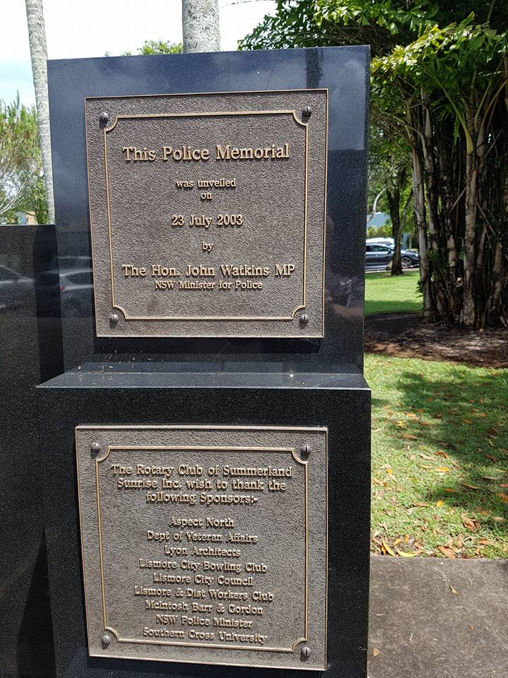 This Police Memorial was unveiled on 23 July 2003 by the Hon. John Watkins MP NSW Minister for Police.<br /> Part of the Lismore, NSW, Police Memorial<br /> The Rotary Club of Summerland Sunrise Inc. wish to thank the following Sponsors:-<br /> Aspect North<br /> Dept of Veteran Affairs<br /> Lyon Architects<br /> Lismore City Bowling Club<br /> Lismore City Council<br /> Lismore &amp; Dist Workers Club<br /> McIntosh Barr &amp; Gordon<br /> NSW Police Minister<br /> Southern Cross University