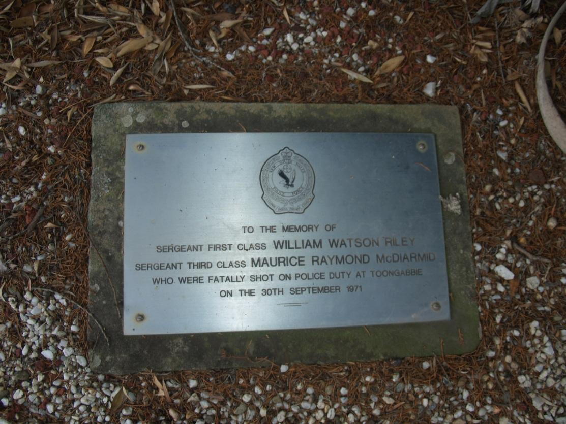 To the memory of Sergeant First Class William Watson RILEY, Sergeant Third Class Maurice Raymond McDIARMID who were fatally shot on Police Duty at Toongabbie on the 30th September 1971