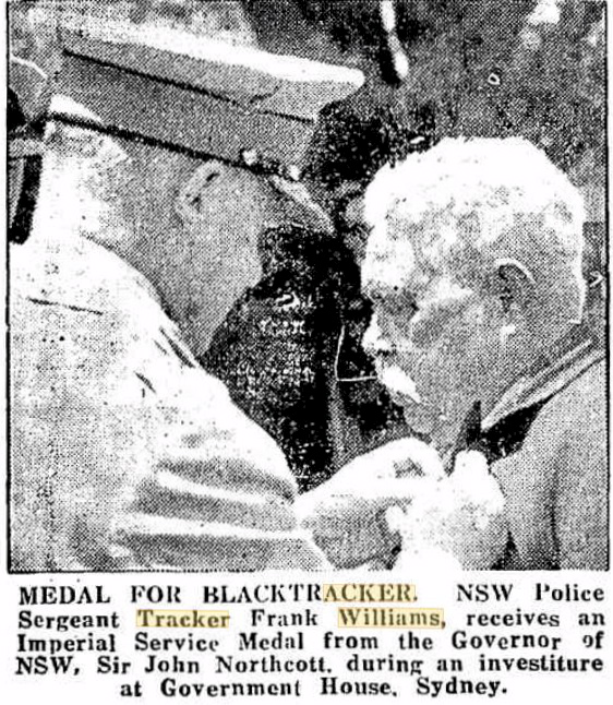 Wellington Times ( NSW )  Monday  14 Dec 1953 INSCRIPTION:  MEDAL FOR BLACK TRACKER.  NSW Police Sergeant Tracker Frank Williams, receives an Imperial Service Medal from the Governor of NSW, Sir John Northcott, during an Investiture at Government House, Sydney.