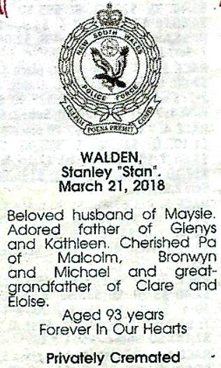 "WALDEN, Stanley ""Stan"" March 21, 2018 Beloved husband of Maysie. Adored father of Glenys and Kathleen. Cheriched Pa of Malcolm, Bronwyn & Michael & great grandfather of Clare and Eloise. Aged 93 years. Forever In Our Hearts. Privately Cremated."