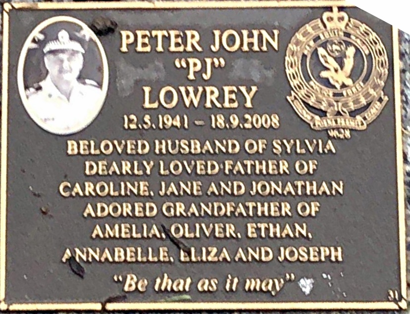 "INSCRIPTION:<br /> Peter John ""PJ"" LOWREY<br /> 12.5.1941 - 18.9.2008<br /> Beloved husband of Sylvia<br /> Dearly loved father of<br /> Caroline, Jane and Jonathan.<br /> Adored Grandfather of<br /> Amelia, Oliver, Ethan,<br /> Annabelle, Eliza and Joseph.<br /> ""Be that as it may"""