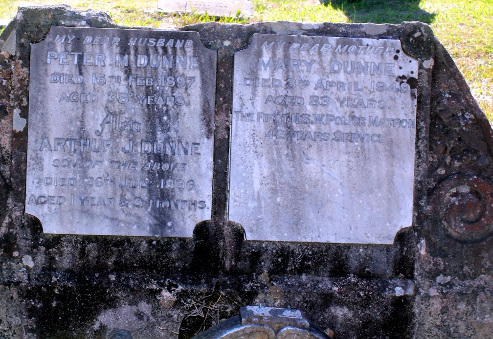 Inscription      My Dear Husband     PETER M DUNNE  Died 16 FEB 1897  Aged 38 Years      also ARTHUR J DUNNE  SON OF ABOVE D ied 26 JUL 1896  Aged 1 Year & 3 Months      My Dear Mother MARY DUNNE  Died 3 APR 1949  Aged 83 Years   The First NSW Police Matron  42 Years Service