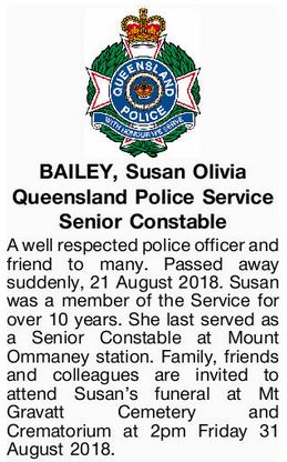 BAILEY, Susan Olivia Queensland Police Service Senior Constable A well respected police officer and friend to many. Passed away suddenly, 21 August 2018. Susan was a member of the Service for over 10 years. She last served as a Senior Constable at Mount Ommaney station. Family, friends and colleagues are invited to attend Susan's funeral at Mt Gravatt Cemetery and Crematorium at 2pm Friday 31 August 2018.