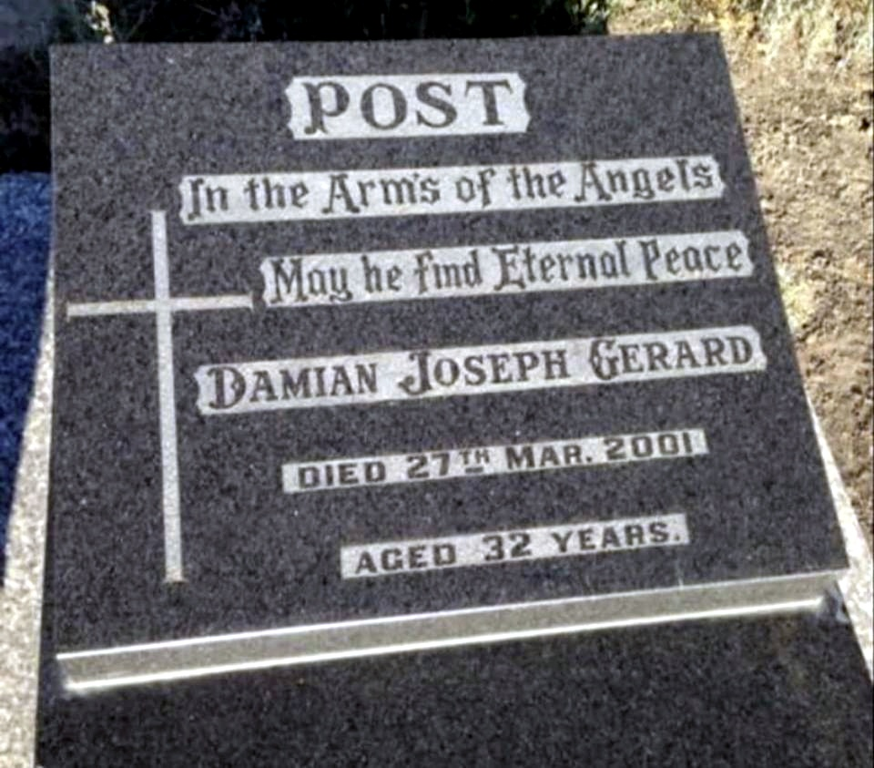 POST. In the Arm's of the Angels. May he find Eternal Peace. Damian Joseph Gerard POST. Died 27th March 2001. Aged 32 years