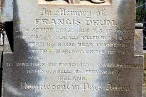 INSCRIPTION: In memory of FRANCIS DRUM Late Senior Constable N.S.W. Police who was accidentally killed by a fall from his horse near Warangang Station, Marengo, on the 12th Jan. 1882. He was born 31st march, 1838, at Auchandinard, Bally Connell, Co. Fermangagh, Ireland. Requieseat in Pace. Amen.